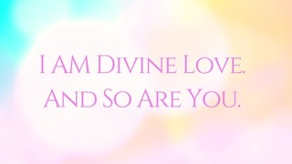 I AM DIVINE LOVEAND SO ARE YOU.